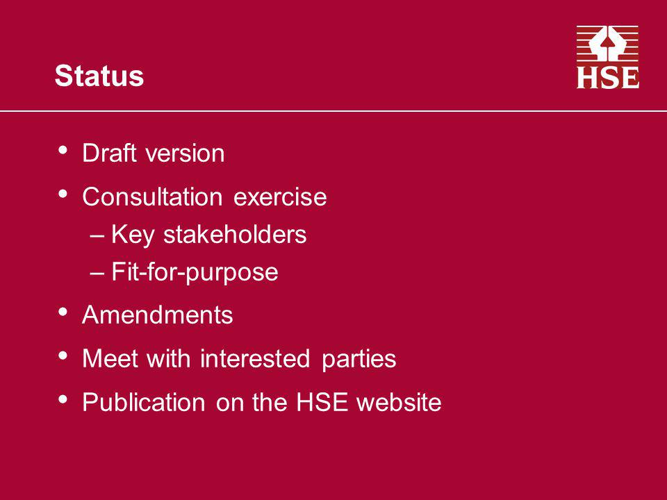 Status Draft version Consultation exercise –Key stakeholders –Fit-for-purpose Amendments Meet with interested parties Publication on the HSE website