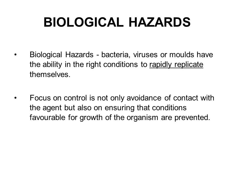 BIOLOGICAL HAZARDS The three main categories of biological agents: Bacteria - single celled micro organisms that live in soil, water and air.