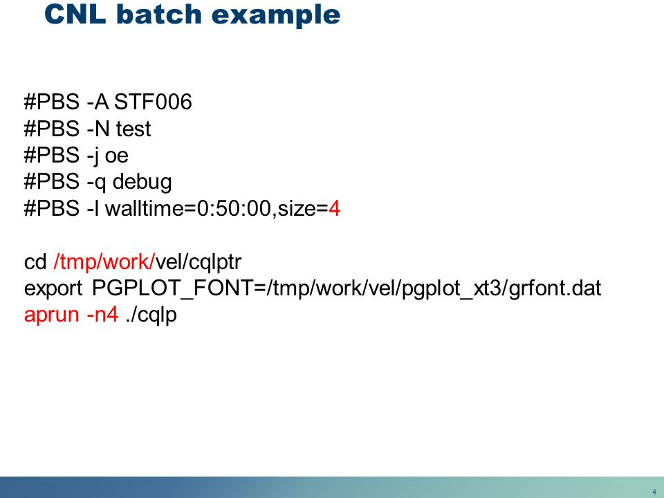 4 CNL batch example #PBS -A STF006 #PBS -N test #PBS -j oe #PBS -q debug #PBS -l walltime=0:50:00,size=4 cd /tmp/work/vel/cqlptr export PGPLOT_FONT=/t