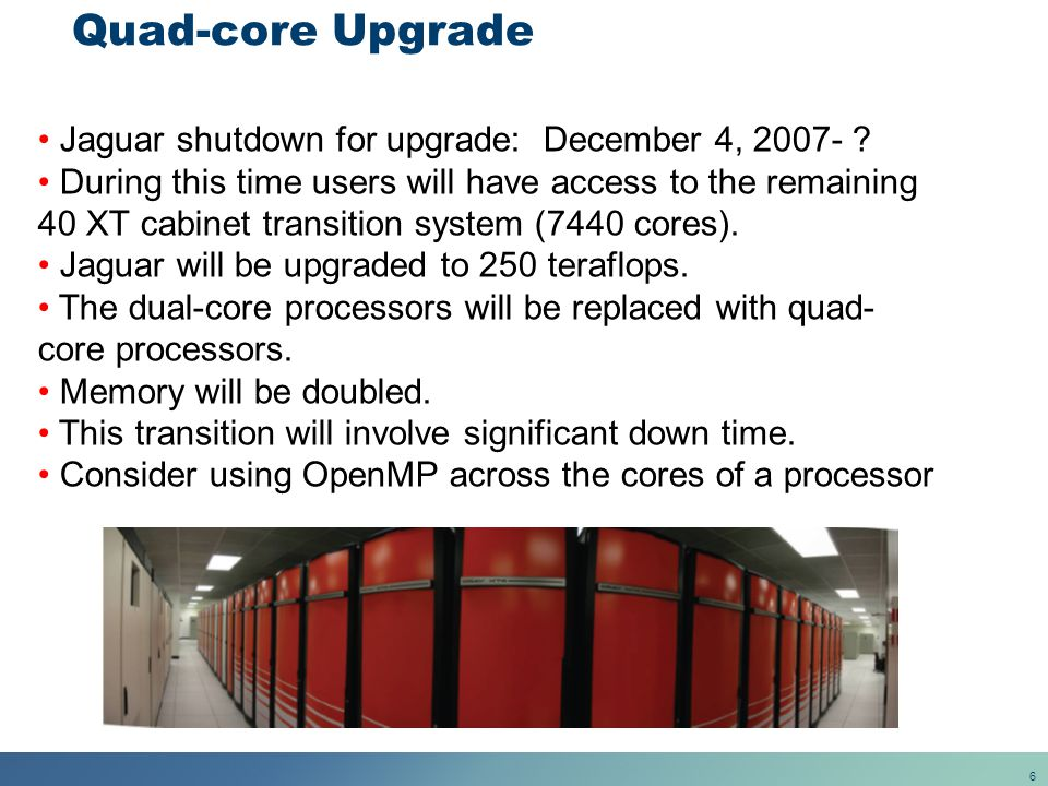 6 Quad-core Upgrade Jaguar shutdown for upgrade: December 4, 2007- ? During this time users will have access to the remaining 40 XT cabinet transition