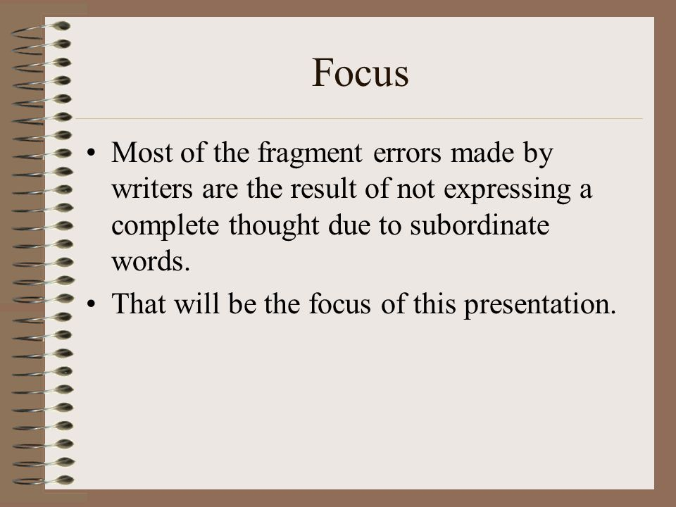 Focus Most of the fragment errors made by writers are the result of not expressing a complete thought due to subordinate words.
