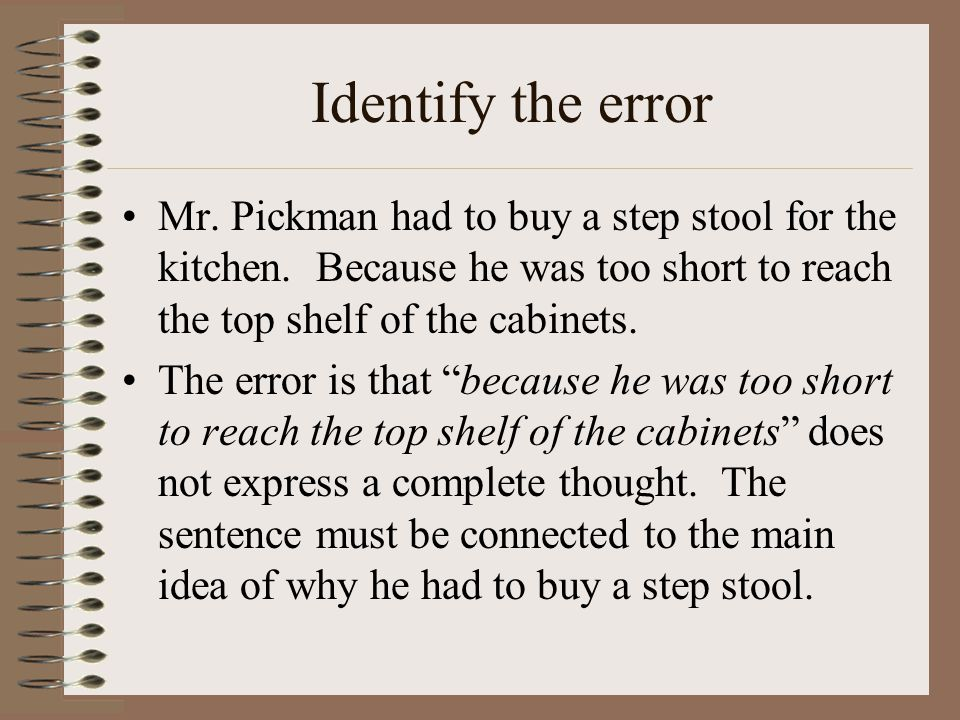 Identify the error Mr. Pickman had to buy a step stool for the kitchen. Because he was too short to reach the top shelf of the cabinets. The error is
