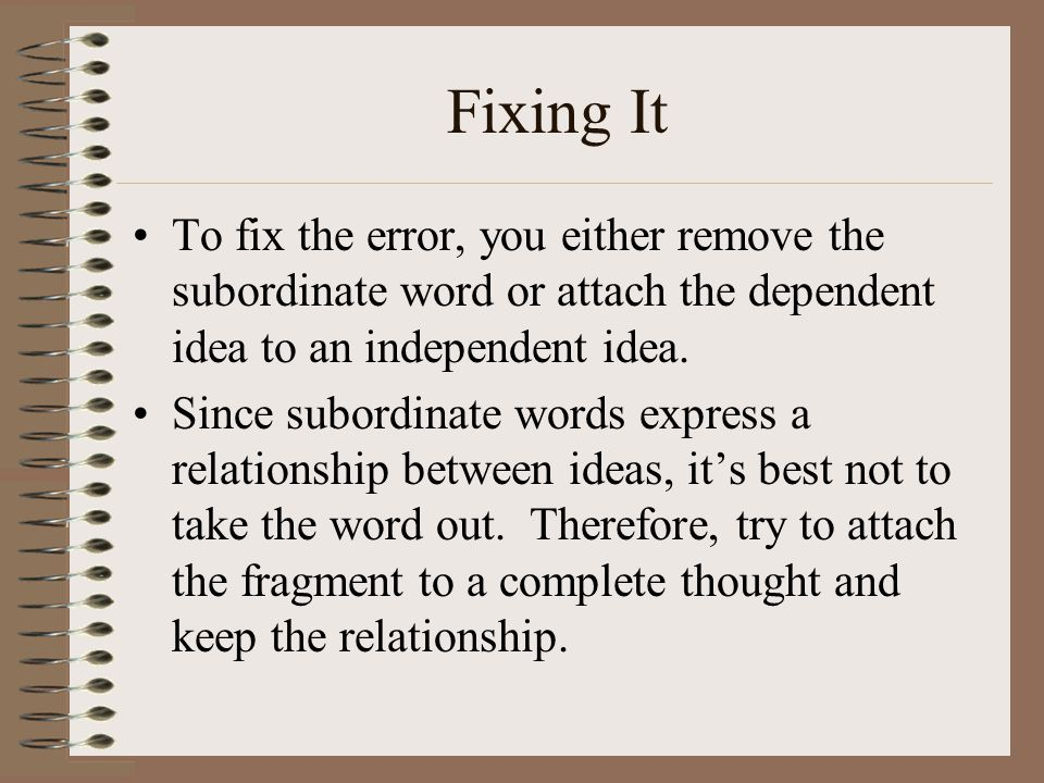Fixing It To fix the error, you either remove the subordinate word or attach the dependent idea to an independent idea. Since subordinate words expres