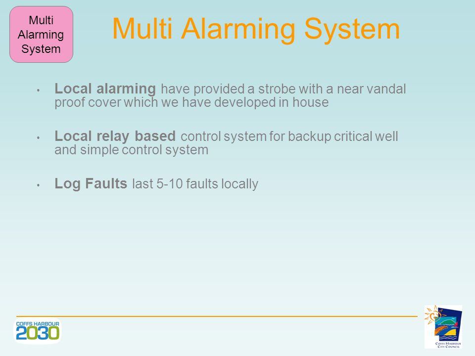 Multi Alarming System Local alarming have provided a strobe with a near vandal proof cover which we have developed in house Local relay based control system for backup critical well and simple control system Log Faults last 5-10 faults locally Multi Alarming System