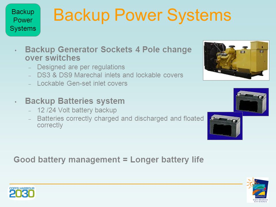 Backup Power Systems Backup Generator Sockets 4 Pole change over switches – Designed are per regulations – DS3 & DS9 Marechal inlets and lockable covers – Lockable Gen-set inlet covers Backup Batteries system – 12 /24 Volt battery backup – Batteries correctly charged and discharged and floated correctly Good battery management = Longer battery life Backup Power Systems