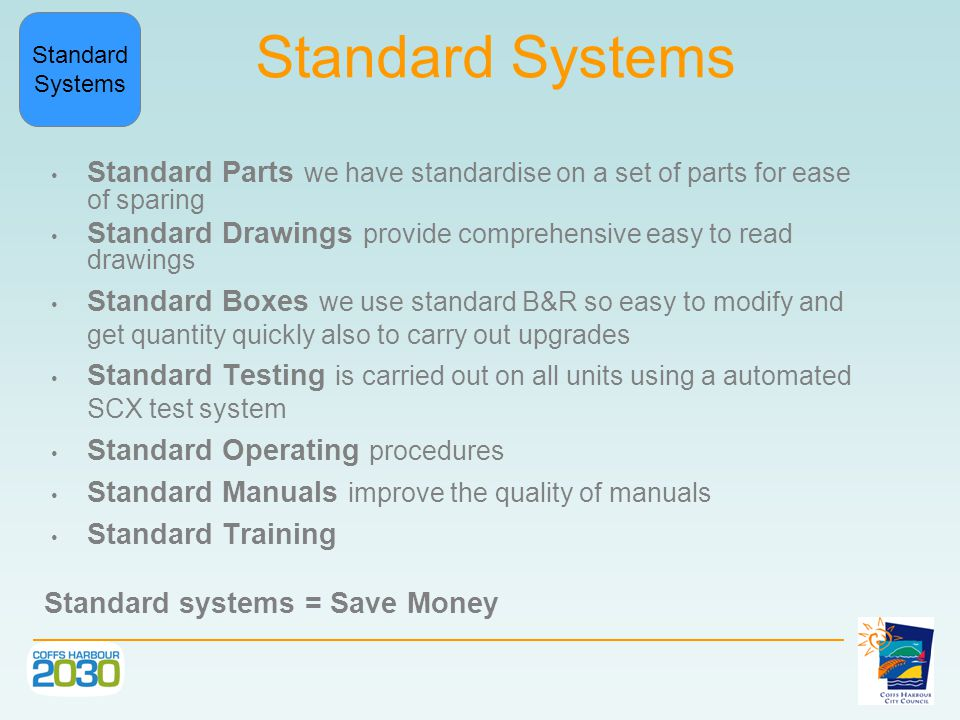 Standard Systems Standard Parts we have standardise on a set of parts for ease of sparing Standard Drawings provide comprehensive easy to read drawings Standard Boxes we use standard B&R so easy to modify and get quantity quickly also to carry out upgrades Standard Testing is carried out on all units using a automated SCX test system Standard Operating procedures Standard Manuals improve the quality of manuals Standard Training Standard systems = Save Money Standard Systems