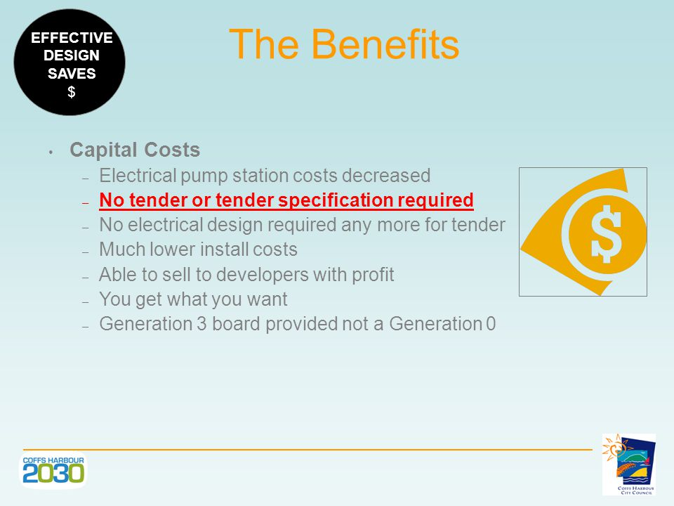 Capital Costs – Electrical pump station costs decreased – No tender or tender specification required – No electrical design required any more for tender – Much lower install costs – Able to sell to developers with profit – You get what you want – Generation 3 board provided not a Generation 0 The Benefits EFFECTIVE DESIGN SAVES $
