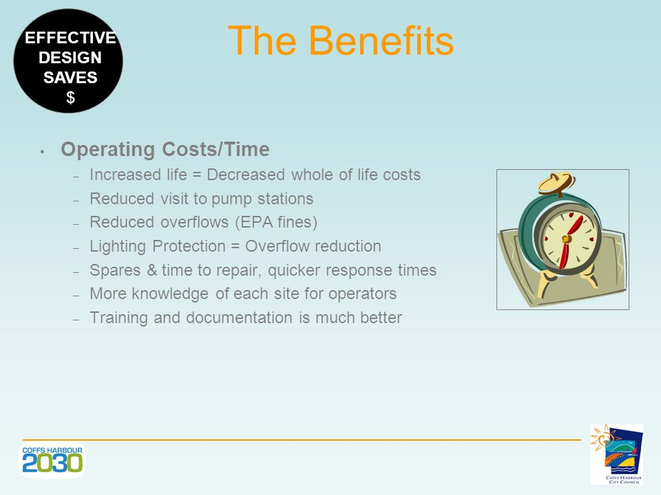 The Benefits Operating Costs/Time – Increased life = Decreased whole of life costs – Reduced visit to pump stations – Reduced overflows (EPA fines) – Lighting Protection = Overflow reduction – Spares & time to repair, quicker response times – More knowledge of each site for operators – Training and documentation is much better EFFECTIVE DESIGN SAVES $