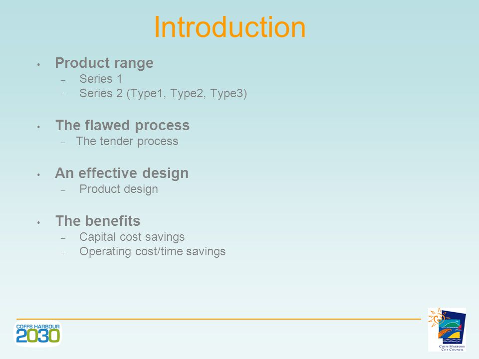 Introduction Product range – Series 1 – Series 2 (Type1, Type2, Type3) The flawed process – The tender process An effective design – Product design The benefits – Capital cost savings – Operating cost/time savings