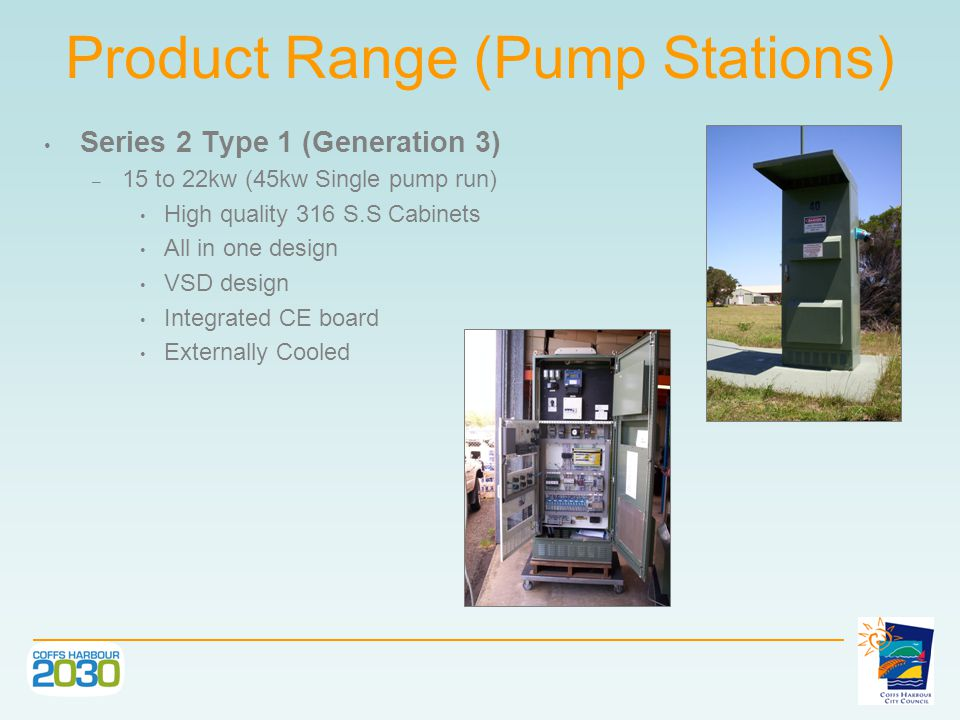 Product Range (Pump Stations) Series 2 Type 1 (Generation 3) – 15 to 22kw (45kw Single pump run) High quality 316 S.S Cabinets All in one design VSD design Integrated CE board Externally Cooled