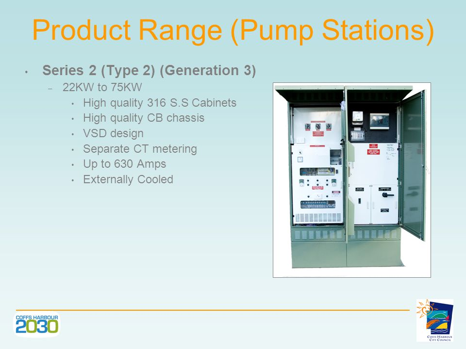 Series 2 Type 3 (Generation 3) – 90KW to 160KW High quality 316 S.S Cabinets High quality MCCB Chassis VSD design Separate CT metering Up to 630 Amps Product Range (Pump Stations)