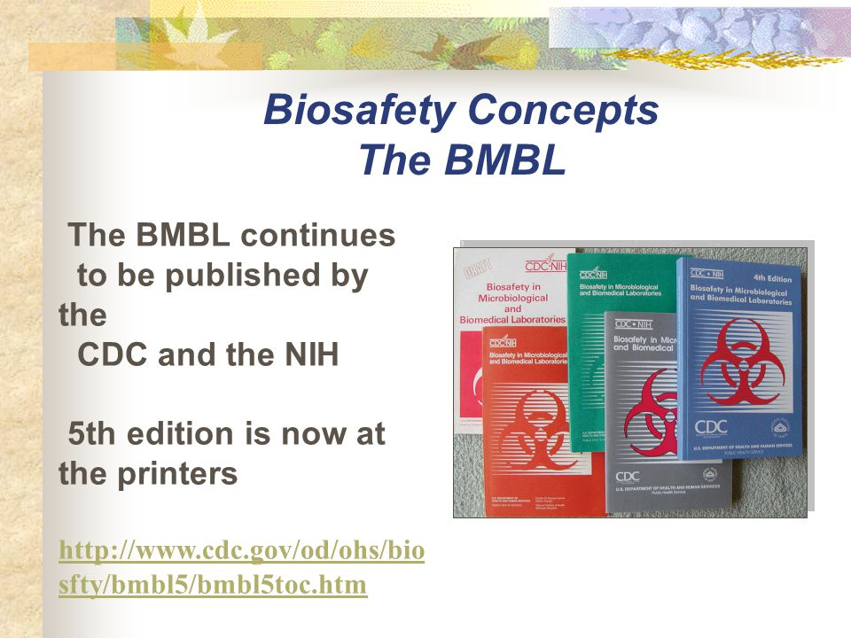 The BMBL continues to be published by the CDC and the NIH 5th edition is now at the printers http://www.cdc.gov/od/ohs/bio sfty/bmbl5/bmbl5toc.htm Bio