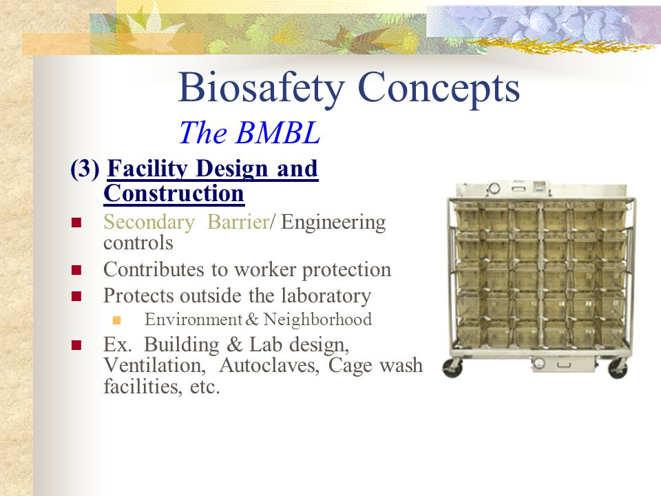 Biosafety Concepts The BMBL (3) Facility Design and Construction Secondary Barrier/ Engineering controls Contributes to worker protection Protects out