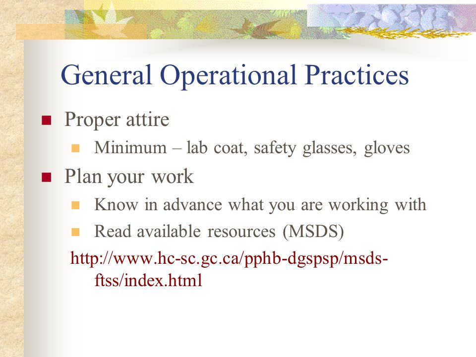 General Operational Practices Proper attire Minimum – lab coat, safety glasses, gloves Plan your work Know in advance what you are working with Read a