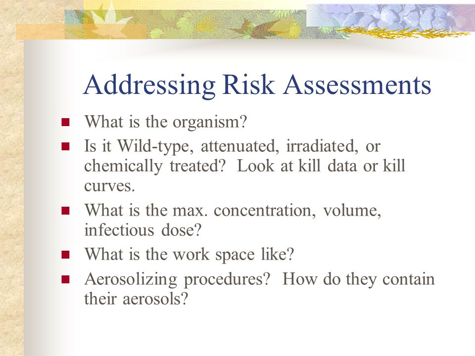 Addressing Risk Assessments What is the organism? Is it Wild-type, attenuated, irradiated, or chemically treated? Look at kill data or kill curves. Wh