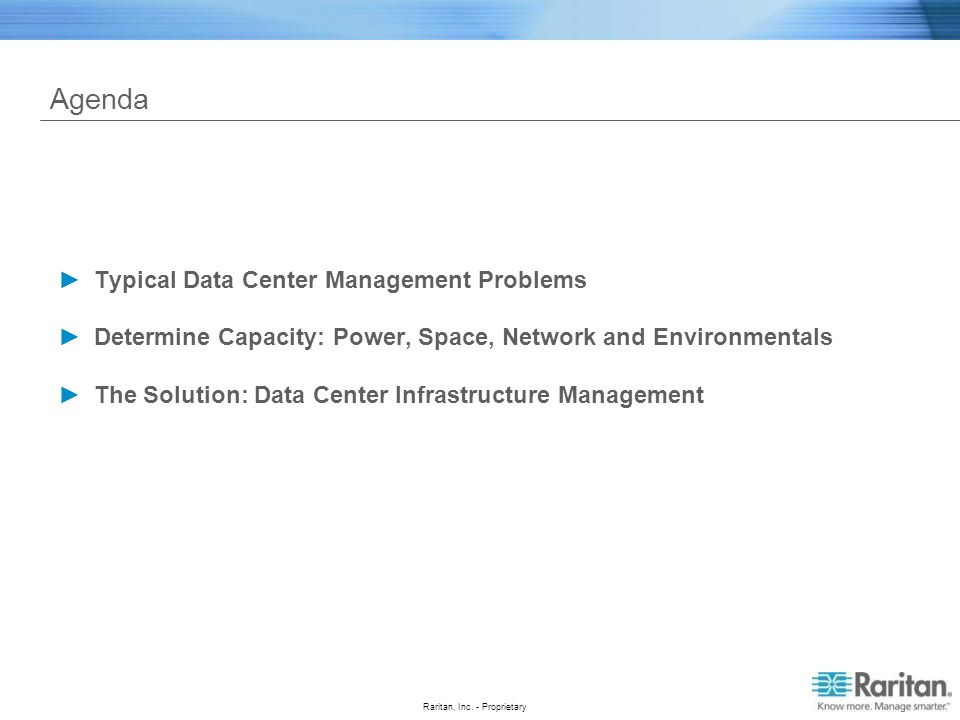 Raritan, Inc. - Proprietary Agenda Typical Data Center Management Problems Determine Capacity: Power, Space, Network and Environmentals The Solution: