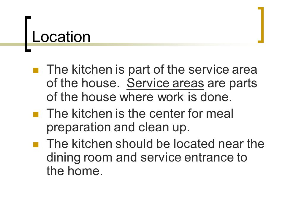 Location The kitchen is part of the service area of the house. Service areas are parts of the house where work is done. The kitchen is the center for