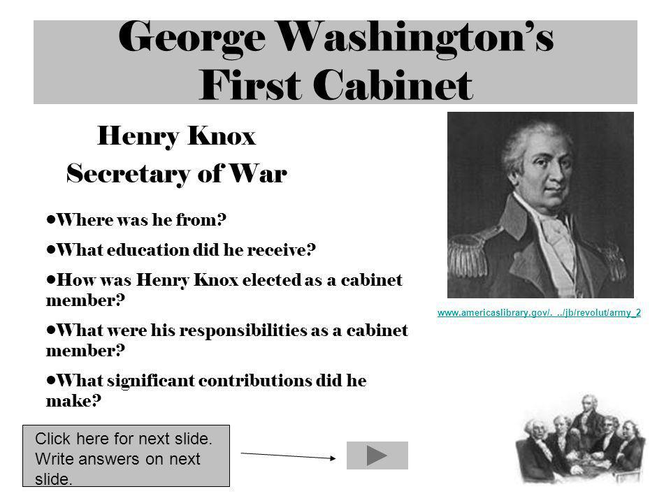 George Washingtons First Cabinet Henry Knox Secretary of War www.americaslibrary.gov/.../jb/revolut/army_2 Where was he from? What education did he re