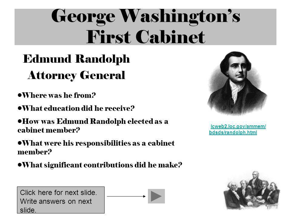 George Washingtons First Cabinet Edmund Randolph Attorney General lcweb2.loc.gov/ammem/ bdsds/randolph.html lcweb2.loc.gov/ammem/ bdsds/randolph.html Where was he from.