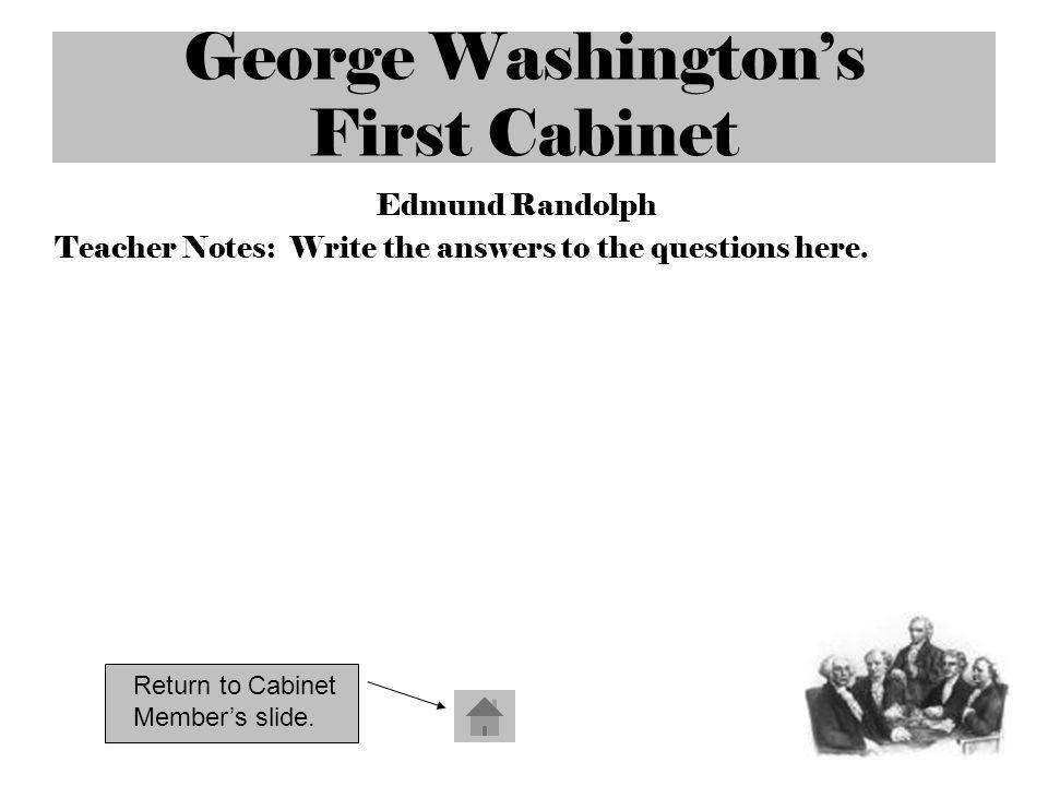 George Washingtons First Cabinet Edmund Randolph Teacher Notes: Write the answers to the questions here. Return to Cabinet Members slide.