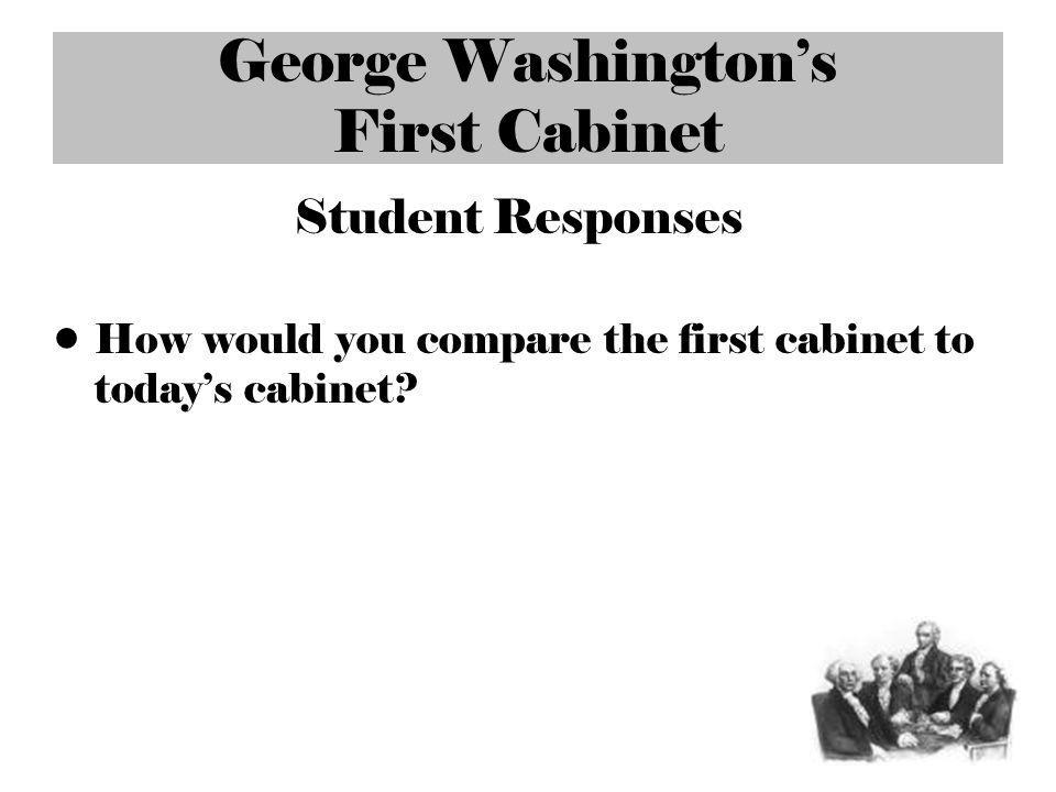 George Washingtons First Cabinet Student Responses How would you compare the first cabinet to todays cabinet?