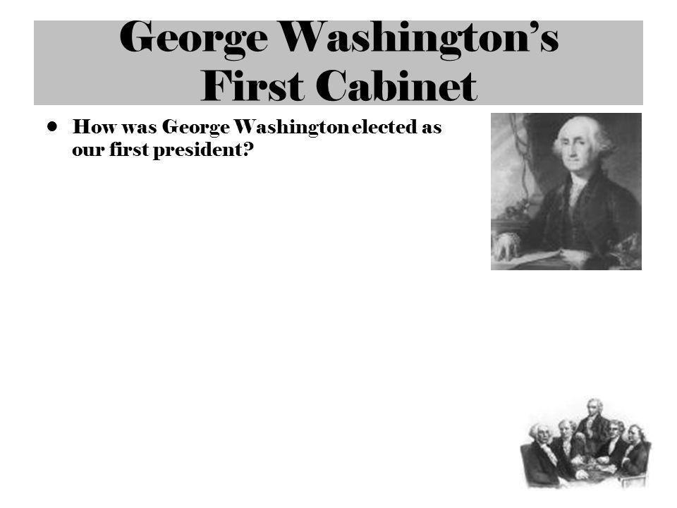 George Washingtons First Cabinet How was George Washington elected as our first president?
