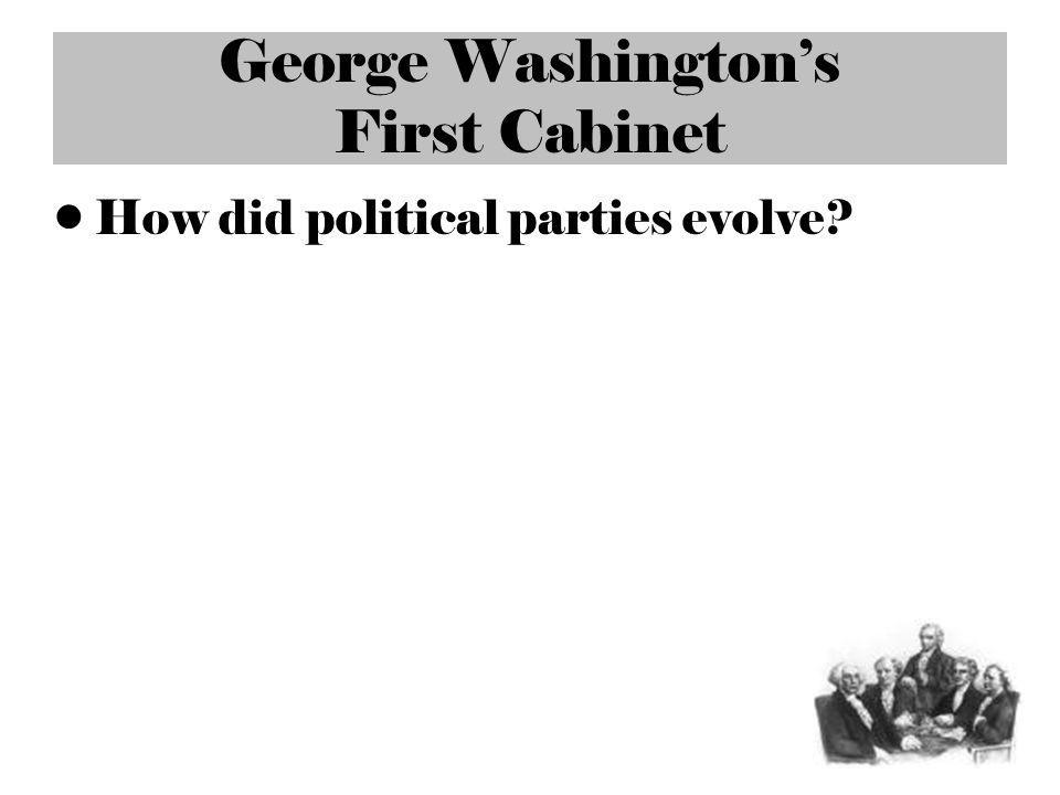 George Washingtons First Cabinet How did political parties evolve?
