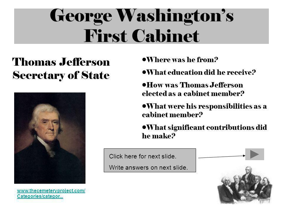 George Washingtons First Cabinet www.thecemeteryproject.com/ Categories/categor... Thomas Jefferson Secretary of State Where was he from? What educati
