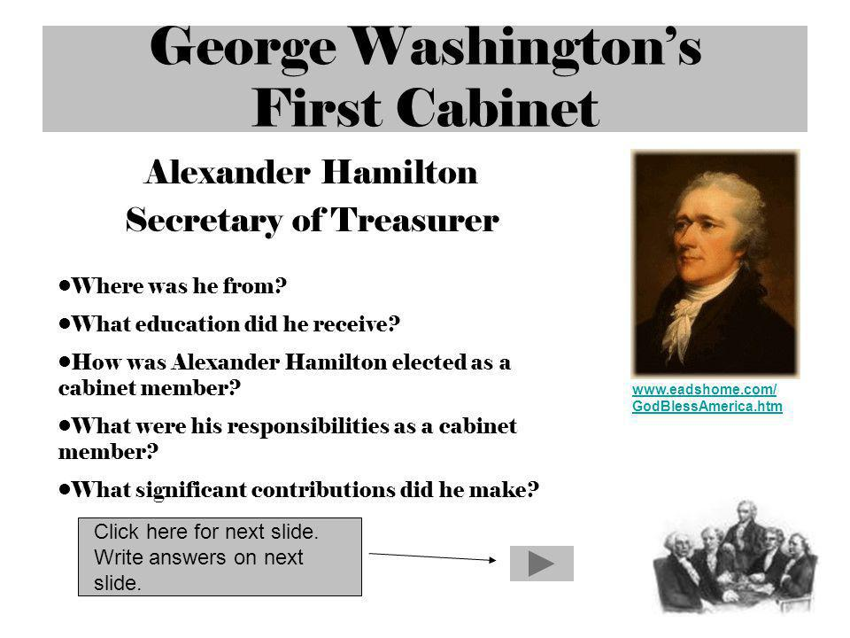 George Washingtons First Cabinet Alexander Hamilton Secretary of Treasurer www.eadshome.com/ GodBlessAmerica.htm Where was he from? What education did