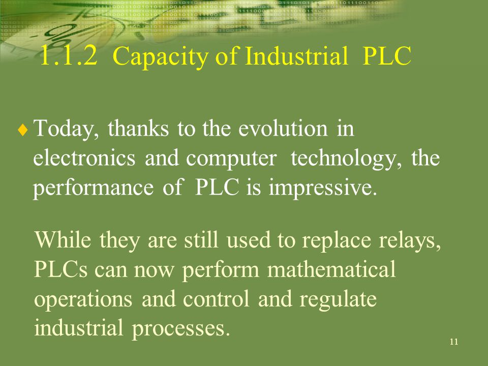 11 Today, thanks to the evolution in electronics and computer technology, the performance of PLC is impressive.