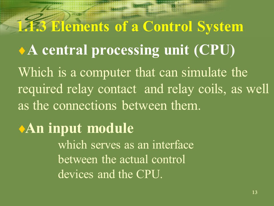 13 1.1.3 Elements of a Control System A central processing unit (CPU) Which is a computer that can simulate the required relay contact and relay coils, as well as the connections between them.