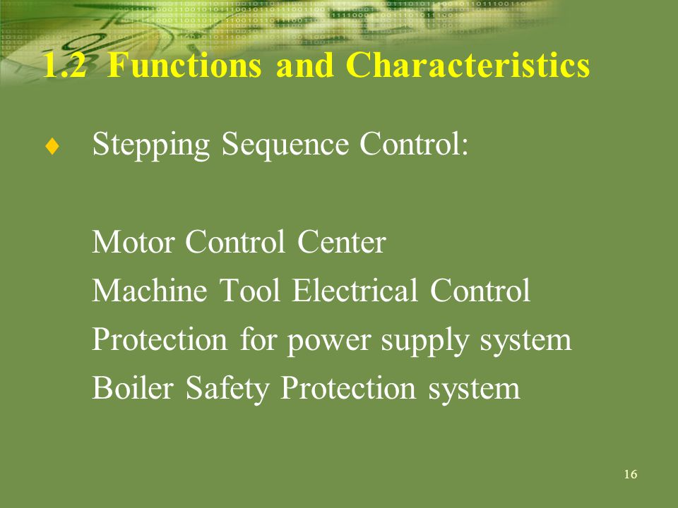 16 1.2 Functions and Characteristics Stepping Sequence Control: Motor Control Center Machine Tool Electrical Control Protection for power supply system Boiler Safety Protection system