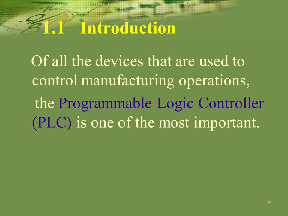 2 1.1 Introduction Of all the devices that are used to control manufacturing operations, the Programmable Logic Controller (PLC) is one of the most important.