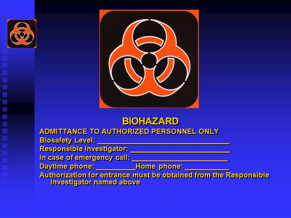BIOHAZARD ADMITTANCE TO AUTHORIZED PERSONNEL ONLY Biosafety Level: _________________________________ Responsible Investigator: _________________________ In case of emergency call: ________________________ Daytime phone: __________Home phone: ___________ Authorization for entrance must be obtained from the Responsible Investigator named above BIOHAZARD ADMITTANCE TO AUTHORIZED PERSONNEL ONLY Biosafety Level: _________________________________ Responsible Investigator: _________________________ In case of emergency call: ________________________ Daytime phone: __________Home phone: ___________ Authorization for entrance must be obtained from the Responsible Investigator named above