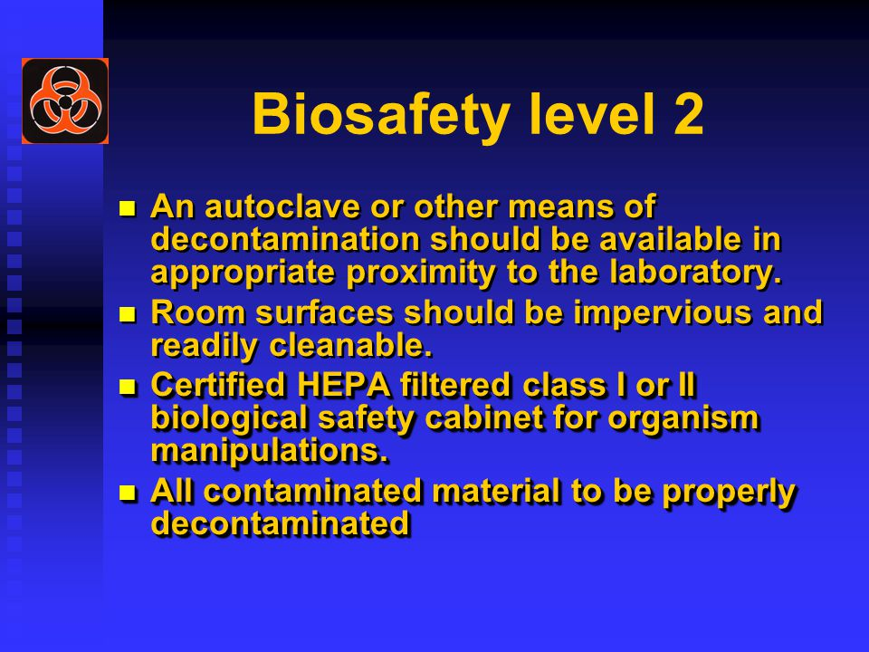 Biosafety level 2 An autoclave or other means of decontamination should be available in appropriate proximity to the laboratory.