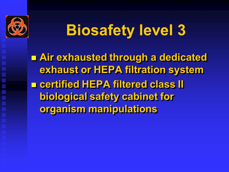 Biosafety level 3 Air exhausted through a dedicated exhaust or HEPA filtration system Air exhausted through a dedicated exhaust or HEPA filtration system certified HEPA filtered class II biological safety cabinet for organism manipulations certified HEPA filtered class II biological safety cabinet for organism manipulations Air exhausted through a dedicated exhaust or HEPA filtration system Air exhausted through a dedicated exhaust or HEPA filtration system certified HEPA filtered class II biological safety cabinet for organism manipulations certified HEPA filtered class II biological safety cabinet for organism manipulations