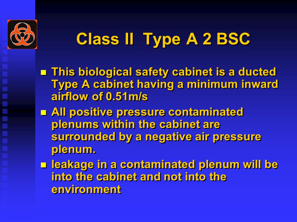 Class II Type A 2 BSC This biological safety cabinet is a ducted Type A cabinet having a minimum inward airflow of 0.51m/s All positive pressure contaminated plenums within the cabinet are surrounded by a negative air pressure plenum.