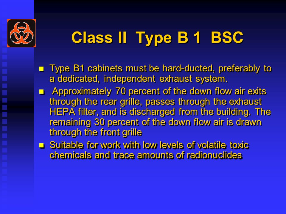 Class II Type B 1 BSC Type B1 cabinets must be hard-ducted, preferably to a dedicated, independent exhaust system.