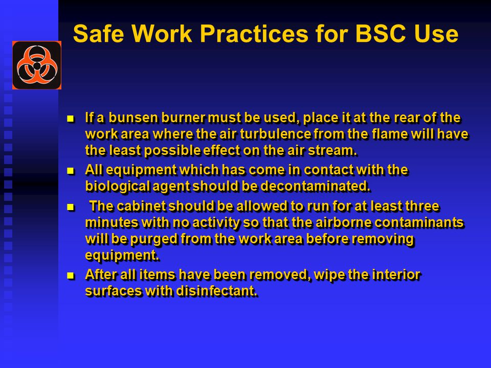 Safe Work Practices for BSC Use If a bunsen burner must be used, place it at the rear of the work area where the air turbulence from the flame will have the least possible effect on the air stream.