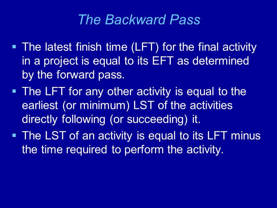 The Backward Pass The latest finish time (LFT) for the final activity in a project is equal to its EFT as determined by the forward pass. The LFT for