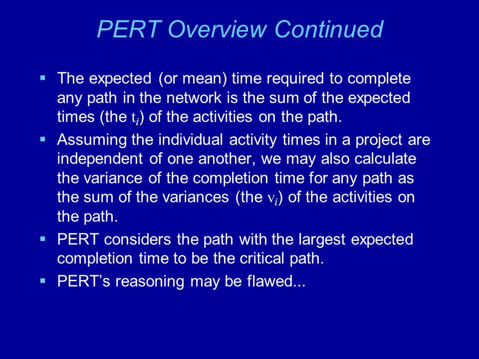 PERT Overview Continued The expected (or mean) time required to complete any path in the network is the sum of the expected times (the t i ) of the ac