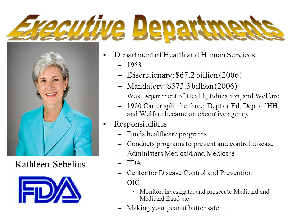 Department of Health and Human Services –1953 –Discretionary: $67.2 billion (2006) –Mandatory: $573.5 billion (2006) –Was Department of Health, Education, and Welfare –1980 Carter split the three, Dept or Ed, Dept of HH, and Welfare became an executive agency.