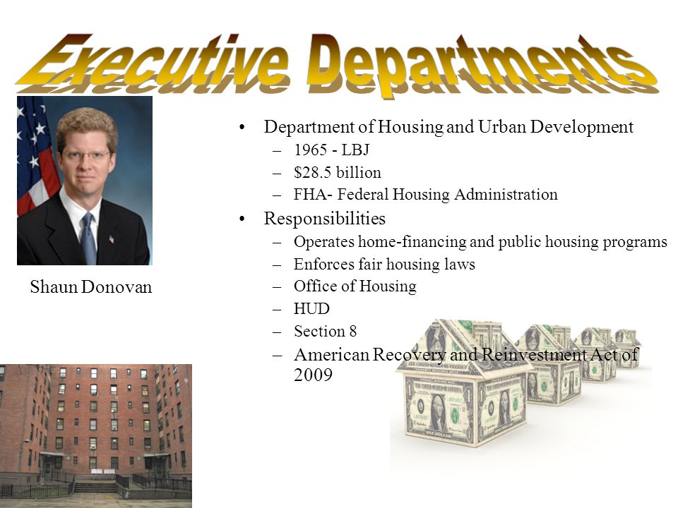 Department of Housing and Urban Development –1965 - LBJ –$28.5 billion –FHA- Federal Housing Administration Responsibilities –Operates home-financing and public housing programs –Enforces fair housing laws –Office of Housing –HUD –Section 8 –American Recovery and Reinvestment Act of 2009 Shaun Donovan