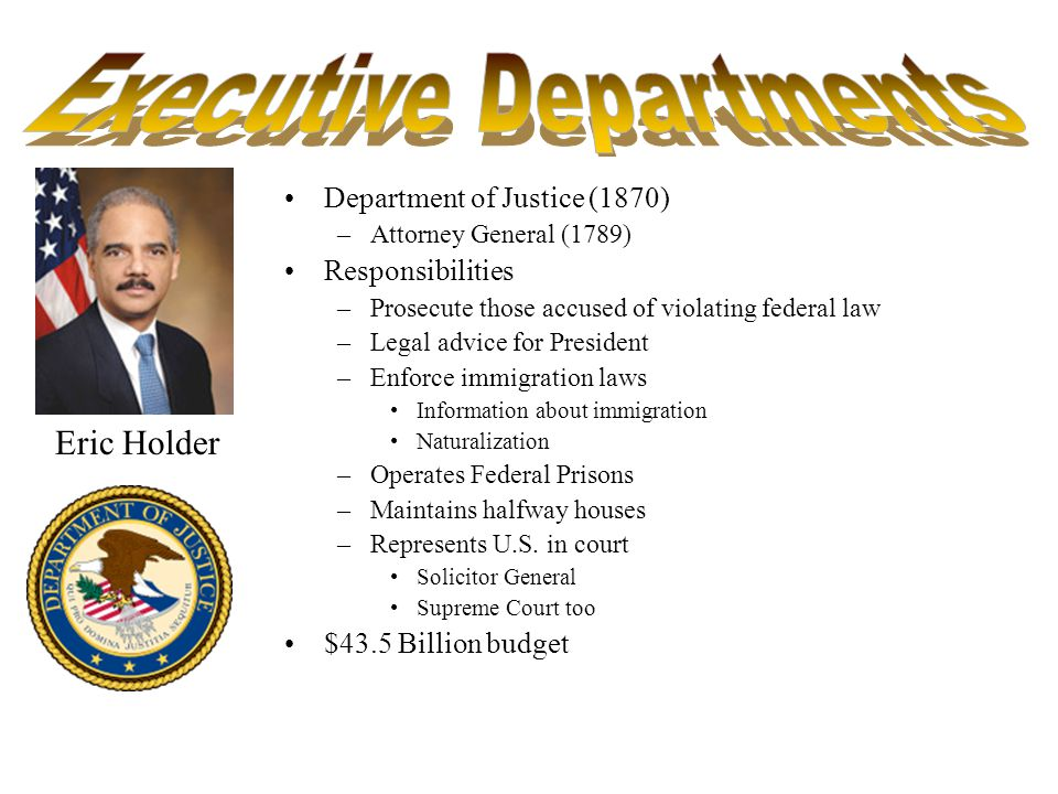 Department of Justice (1870) –Attorney General (1789) Responsibilities –Prosecute those accused of violating federal law –Legal advice for President –Enforce immigration laws Information about immigration Naturalization –Operates Federal Prisons –Maintains halfway houses –Represents U.S.