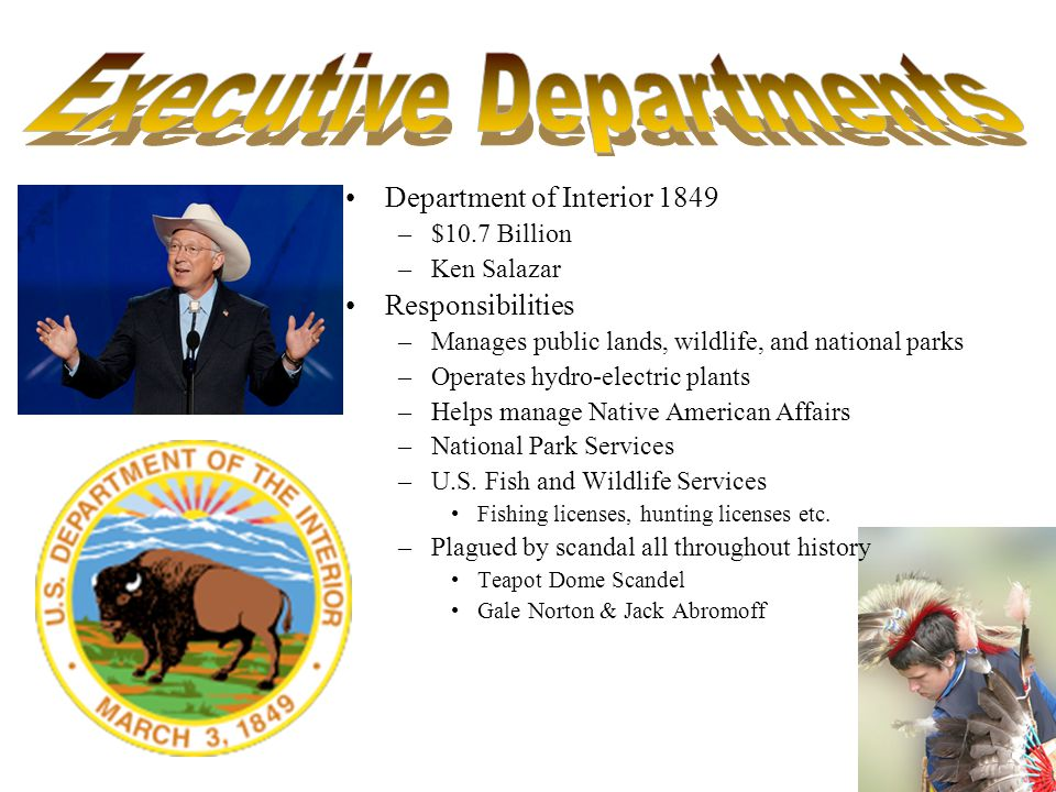 Department of Interior 1849 –$10.7 Billion –Ken Salazar Responsibilities –Manages public lands, wildlife, and national parks –Operates hydro-electric plants –Helps manage Native American Affairs –National Park Services –U.S.