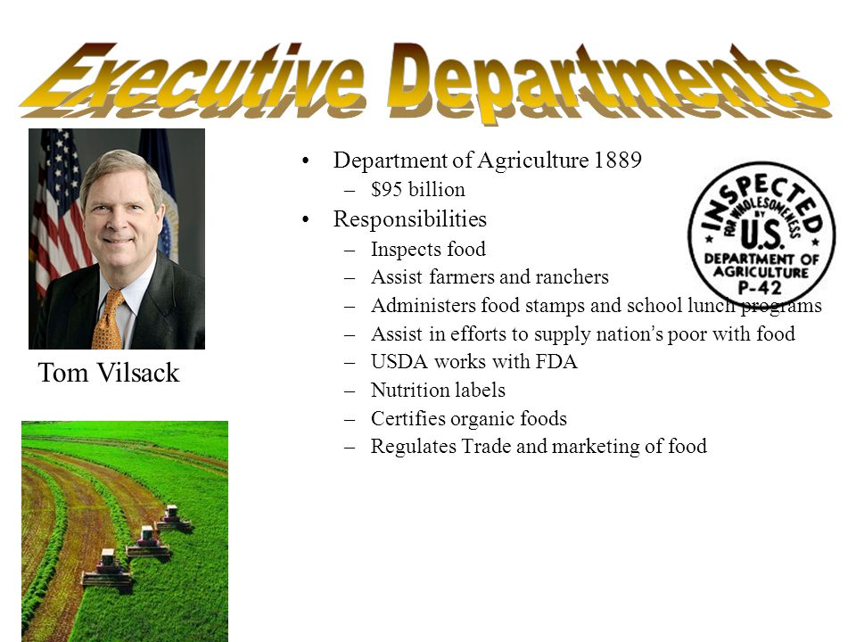 Department of Agriculture 1889 –$95 billion Responsibilities –Inspects food –Assist farmers and ranchers –Administers food stamps and school lunch programs –Assist in efforts to supply nations poor with food –USDA works with FDA –Nutrition labels –Certifies organic foods –Regulates Trade and marketing of food Tom Vilsack