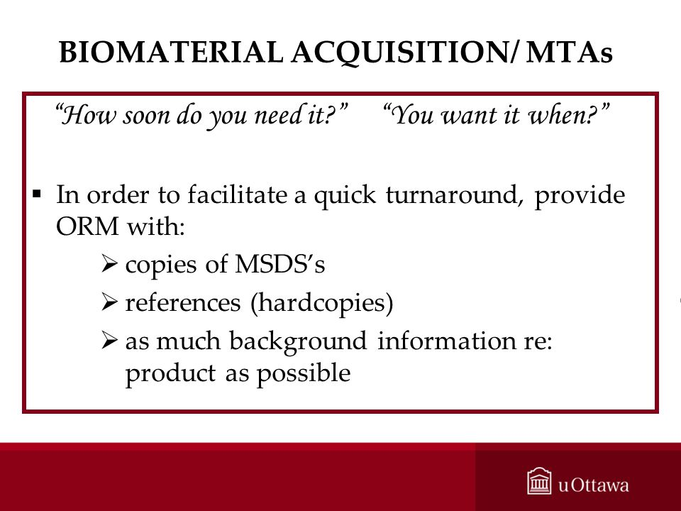 BIOMATERIAL ACQUISITION/ MTAs How soon do you need it? You want it when? In order to facilitate a quick turnaround, provide ORM with: copies of MSDSs