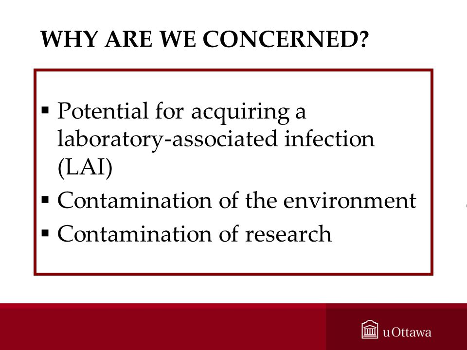 WHY ARE WE CONCERNED? Potential for acquiring a laboratory-associated infection (LAI) Contamination of the environment Contamination of research