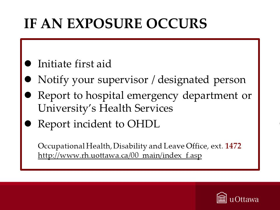 IF AN EXPOSURE OCCURS lInitiate first aid lNotify your supervisor / designated person lReport to hospital emergency department or Universitys Health S