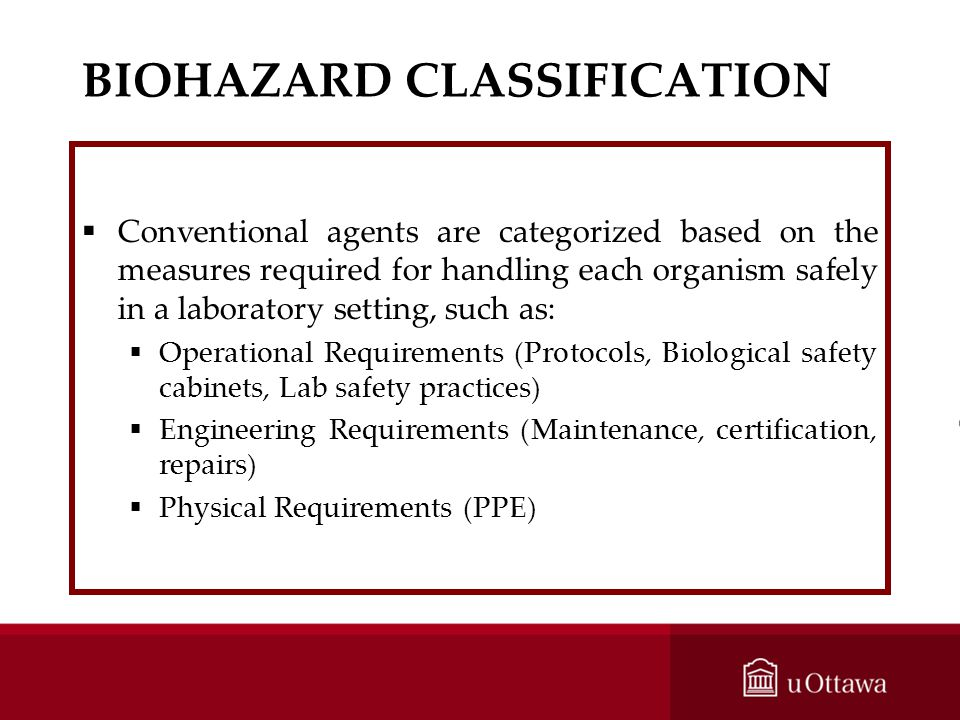 BIOHAZARD CLASSIFICATION Conventional agents are categorized based on the measures required for handling each organism safely in a laboratory setting,
